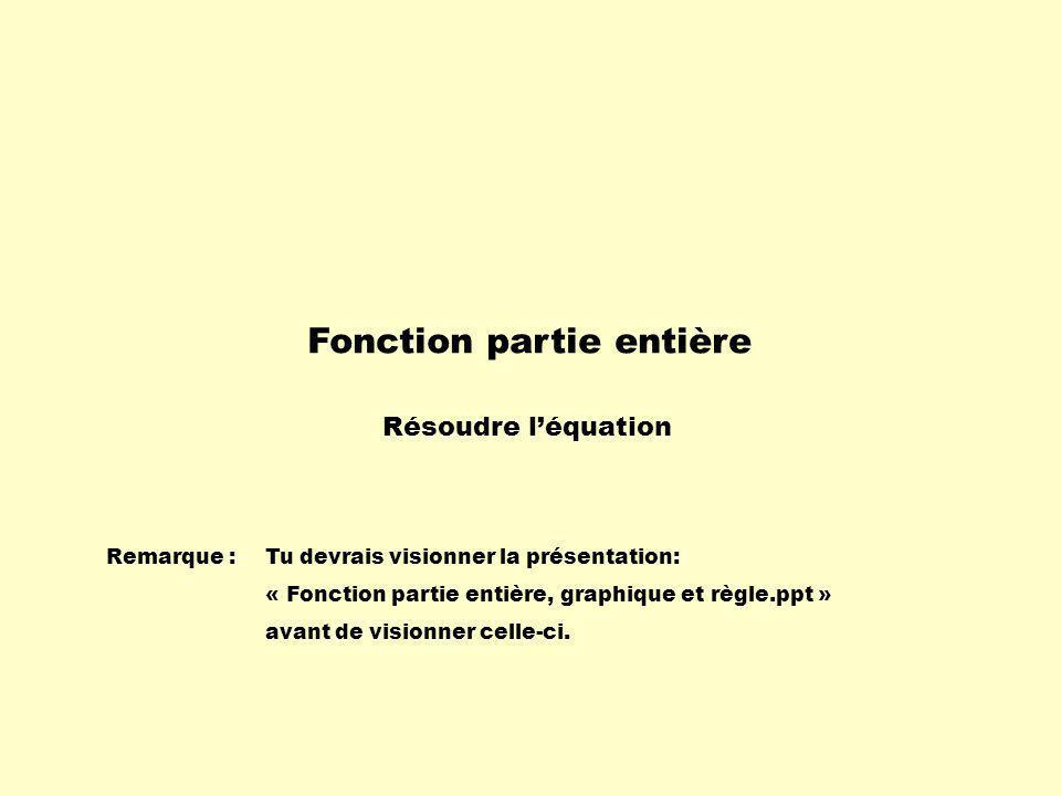 Fonction partie entière Résoudre léquation Remarque :Tu devrais visionner la présentation: « Fonction partie entière, graphique et règle.ppt » avant de visionner celle-ci.
