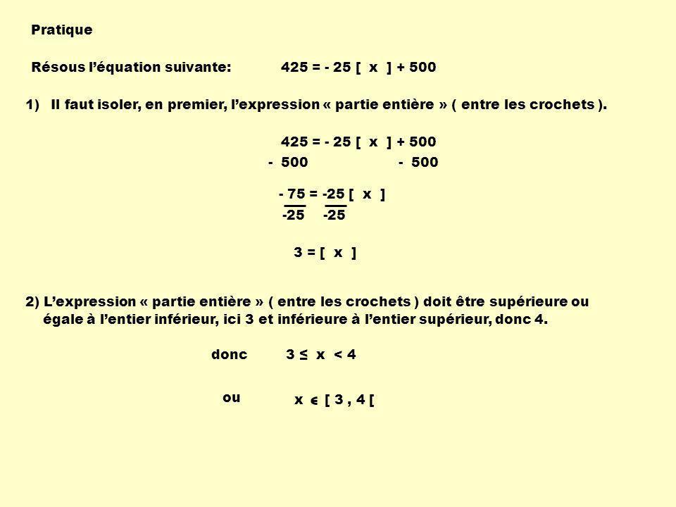 Pratique Résous léquation suivante:425 = - 25 [ x ] + 500 1)Il faut isoler, en premier, lexpression « partie entière » ( entre les crochets ).