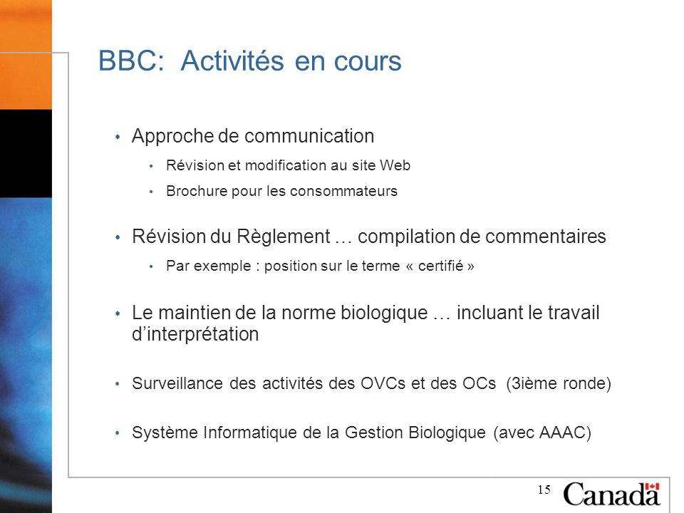 15 BBC: Activités en cours Approche de communication Révision et modification au site Web Brochure pour les consommateurs Révision du Règlement … compilation de commentaires Par exemple : position sur le terme « certifié » Le maintien de la norme biologique … incluant le travail dinterprétation Surveillance des activités des OVCs et des OCs (3ième ronde) Système Informatique de la Gestion Biologique (avec AAAC)
