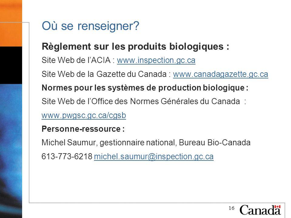 16 Où se renseigner? Règlement sur les produits biologiques : Site Web de lACIA : www.inspection.gc.cawww.inspection.gc.ca Site Web de la Gazette du C