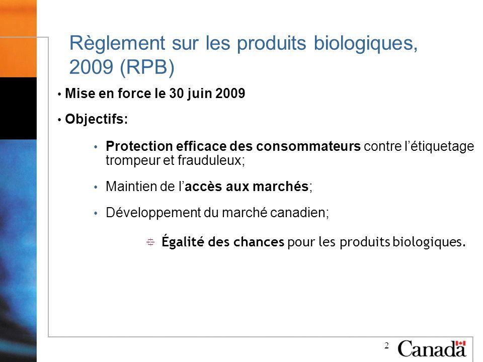 2 Règlement sur les produits biologiques, 2009 (RPB) Mise en force le 30 juin 2009 Objectifs: Protection efficace des consommateurs contre létiquetage trompeur et frauduleux; Maintien de laccès aux marchés; Développement du marché canadien; ° Égalité des chances pour les produits biologiques.