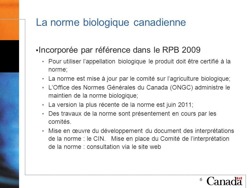 6 La norme biologique canadienne Incorporée par référence dans le RPB 2009 Pour utiliser lappellation biologique le produit doit être certifié à la norme; La norme est mise à jour par le comité sur lagriculture biologique; LOffice des Normes Générales du Canada (ONGC) administre le maintien de la norme biologique; La version la plus récente de la norme est juin 2011; Des travaux de la norme sont présentement en cours par les comités.