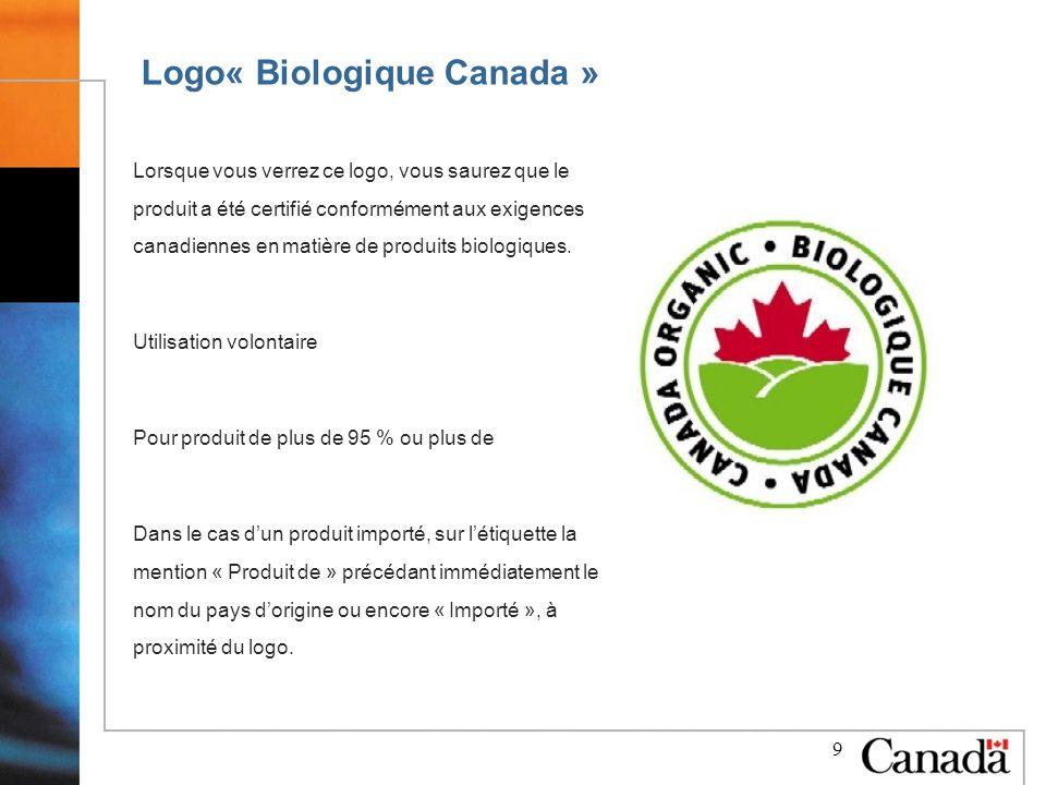 9 Logo« Biologique Canada » Lorsque vous verrez ce logo, vous saurez que le produit a été certifié conformément aux exigences canadiennes en matière de produits biologiques.