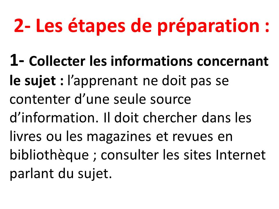 1- Collecter les informations concernant le sujet : lapprenant ne doit pas se contenter dune seule source dinformation. Il doit chercher dans les livr