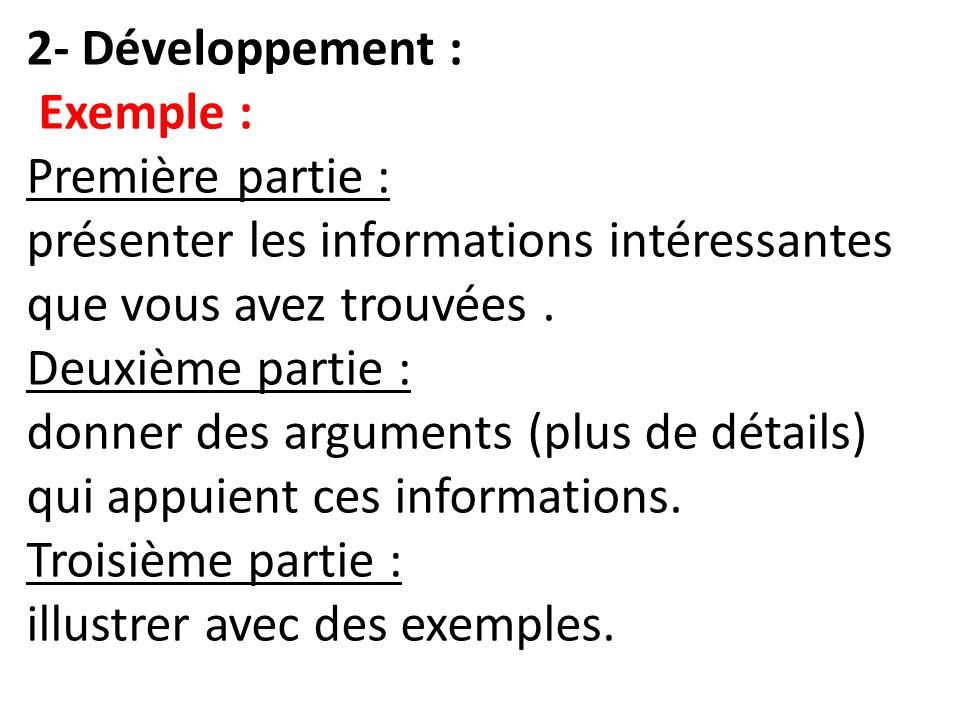 2- Développement : Exemple : Première partie : présenter les informations intéressantes que vous avez trouvées. Deuxième partie : donner des arguments