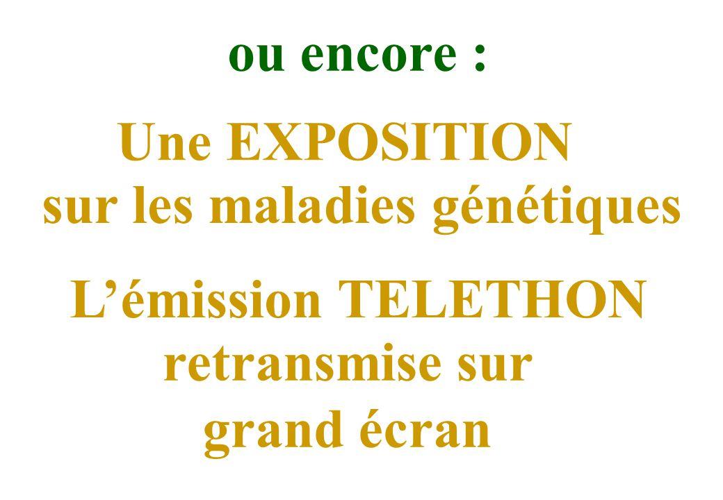 Une EXPOSITION sur les maladies génétiques ou encore : Lémission TELETHON retransmise sur grand écran