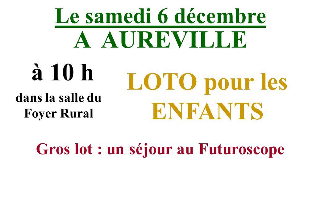 Le samedi 6 décembre A AUREVILLE à 10 h dans la salle du Foyer Rural LOTO pour les ENFANTS Gros lot : un séjour au Futuroscope