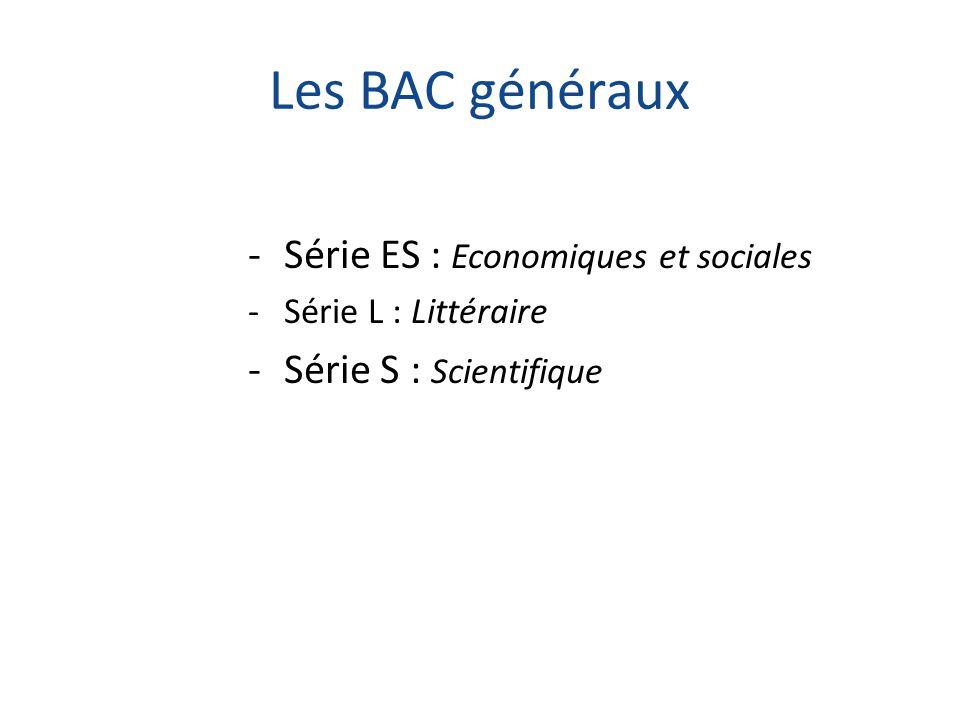 Les BAC généraux -Série ES : Economiques et sociales -Série L : Littéraire -Série S : Scientifique