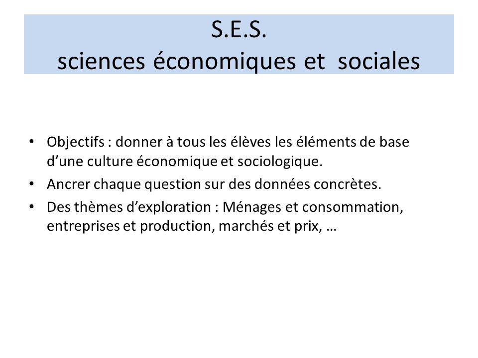 S.E.S. sciences économiques et sociales Objectifs : donner à tous les élèves les éléments de base dune culture économique et sociologique. Ancrer chaq