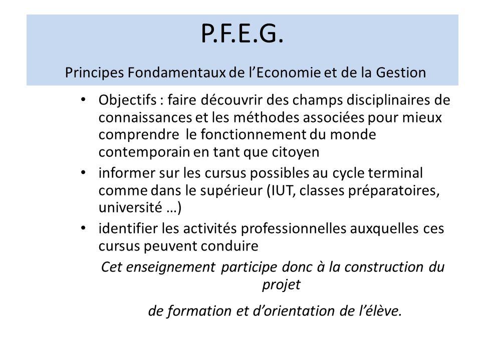 P.F.E.G. Principes Fondamentaux de lEconomie et de la Gestion Objectifs : faire découvrir des champs disciplinaires de connaissances et les méthodes a