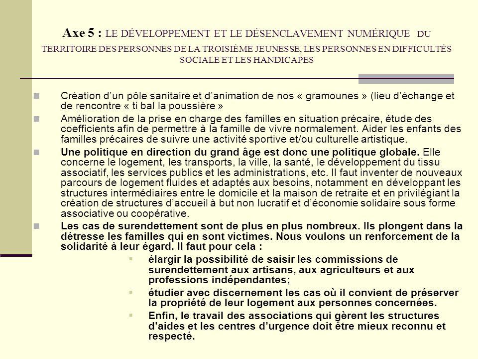 Axe 5 : LE DÉVELOPPEMENT ET LE DÉSENCLAVEMENT NUMÉRIQUE DU TERRITOIRE DES PERSONNES DE LA TROISIÈME JEUNESSE, LES PERSONNES EN DIFFICULTÉS SOCIALE ET LES HANDICAPES Création dun pôle sanitaire et danimation de nos « gramounes » (lieu déchange et de rencontre « ti bal la poussière » Amélioration de la prise en charge des familles en situation précaire, étude des coefficients afin de permettre à la famille de vivre normalement.