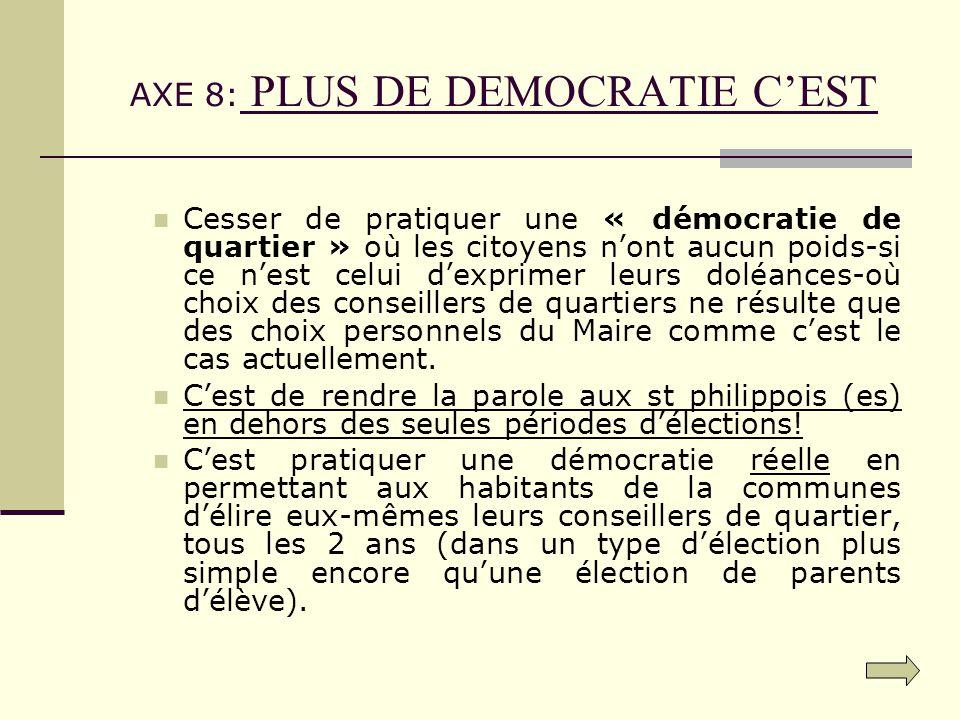 AXE 8: PLUS DE DEMOCRATIE CEST Cesser de pratiquer une « démocratie de quartier » où les citoyens nont aucun poids-si ce nest celui dexprimer leurs doléances-où choix des conseillers de quartiers ne résulte que des choix personnels du Maire comme cest le cas actuellement.
