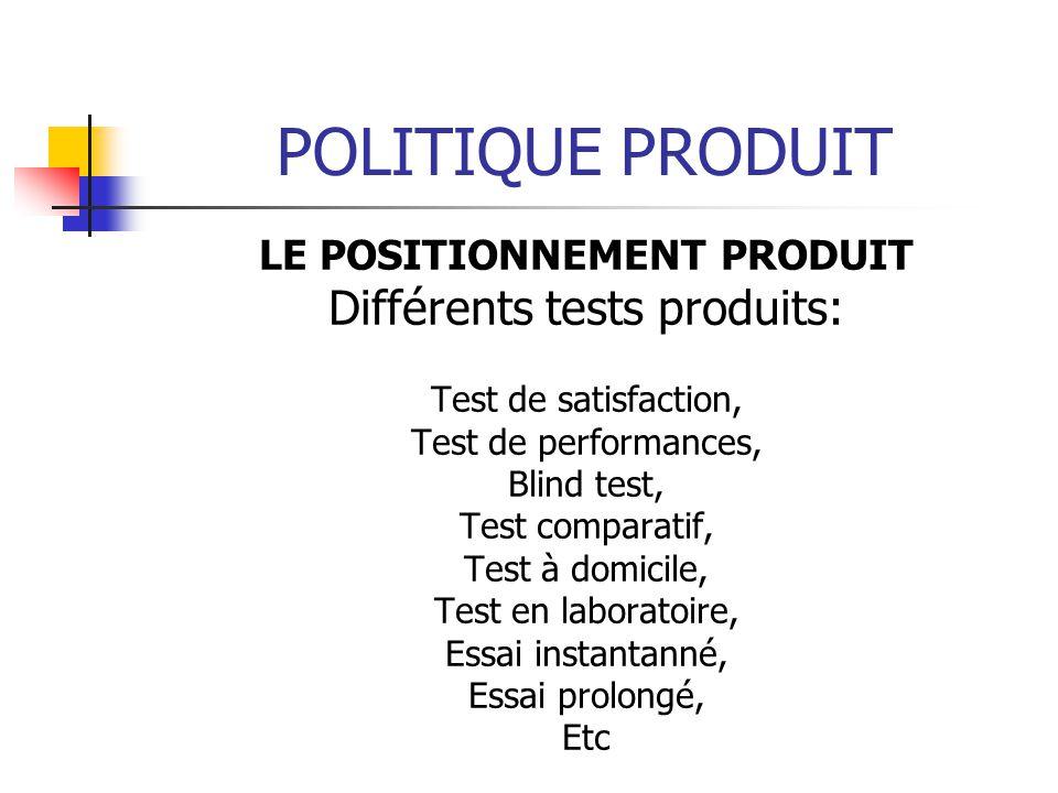 POLITIQUE PRODUIT LE POSITIONNEMENT PRODUIT Différents tests produits: Test de satisfaction, Test de performances, Blind test, Test comparatif, Test à