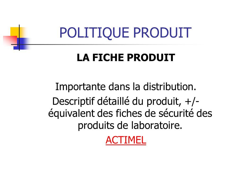 POLITIQUE PRODUIT LA FICHE PRODUIT Importante dans la distribution. Descriptif détaillé du produit, +/- équivalent des fiches de sécurité des produits
