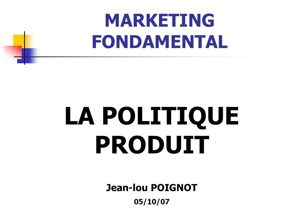 MARKETING FONDAMENTAL LA POLITIQUE PRODUIT Jean-lou POIGNOT 05/10/07