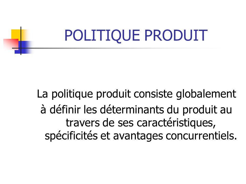 POLITIQUE PRODUIT La politique produit consiste globalement à définir les déterminants du produit au travers de ses caractéristiques, spécificités et