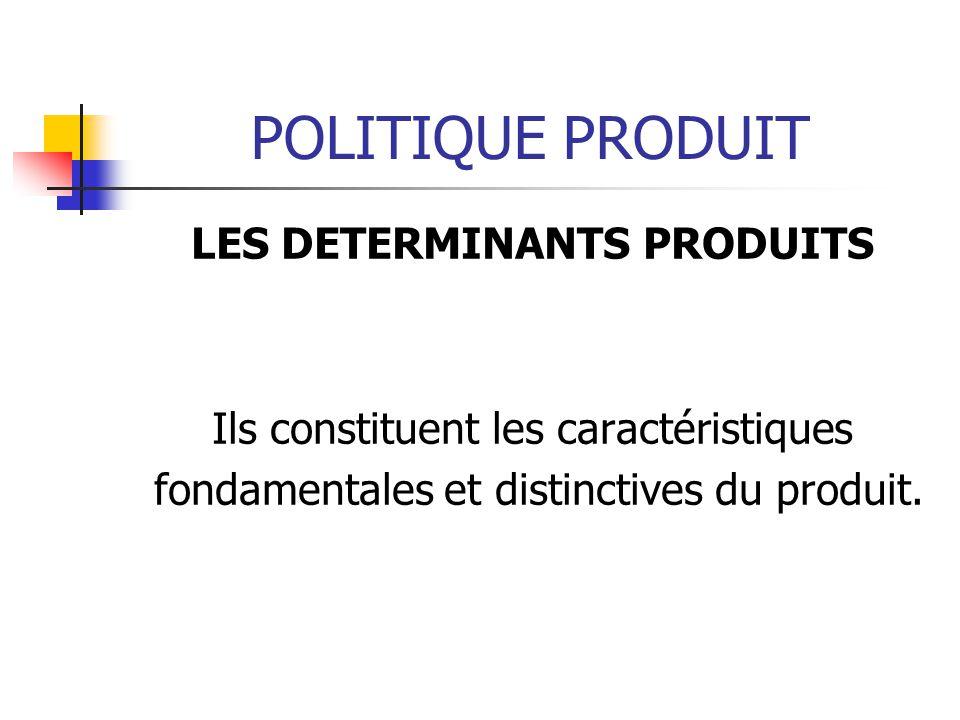 POLITIQUE PRODUIT LES DETERMINANTS PRODUITS Ils constituent les caractéristiques fondamentales et distinctives du produit.