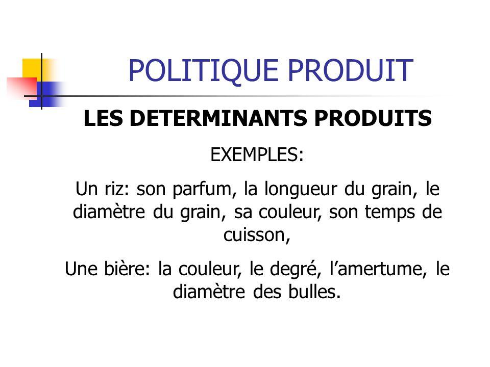 POLITIQUE PRODUIT LES DETERMINANTS PRODUITS EXEMPLES: Un riz: son parfum, la longueur du grain, le diamètre du grain, sa couleur, son temps de cuisson