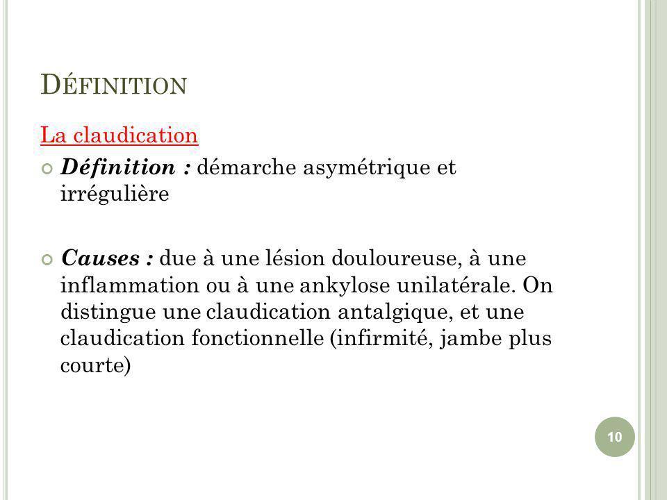 D ÉFINITION La claudication Définition : démarche asymétrique et irrégulière Causes : due à une lésion douloureuse, à une inflammation ou à une ankylo