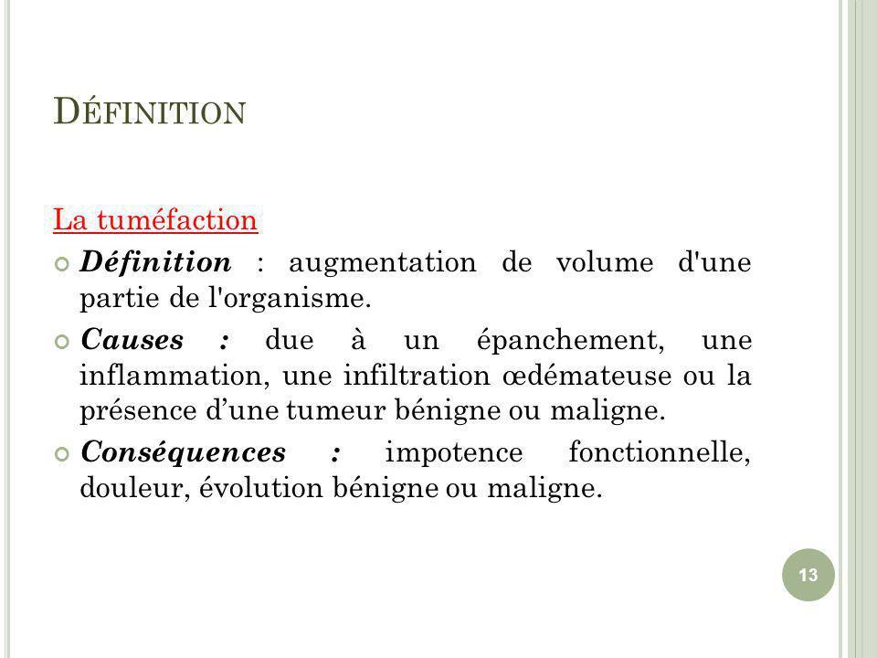 D ÉFINITION La tuméfaction Définition : augmentation de volume d'une partie de l'organisme. Causes : due à un épanchement, une inflammation, une infil