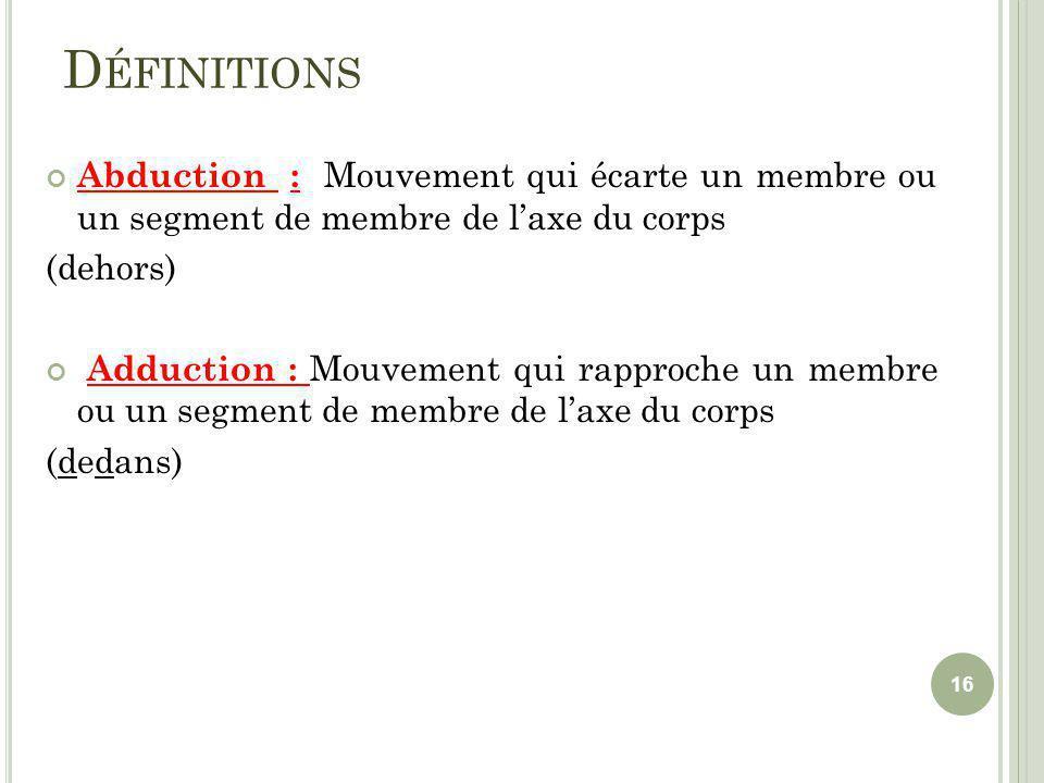 D ÉFINITIONS Abduction : Mouvement qui écarte un membre ou un segment de membre de laxe du corps (dehors) Adduction : Mouvement qui rapproche un membre ou un segment de membre de laxe du corps (dedans) 16