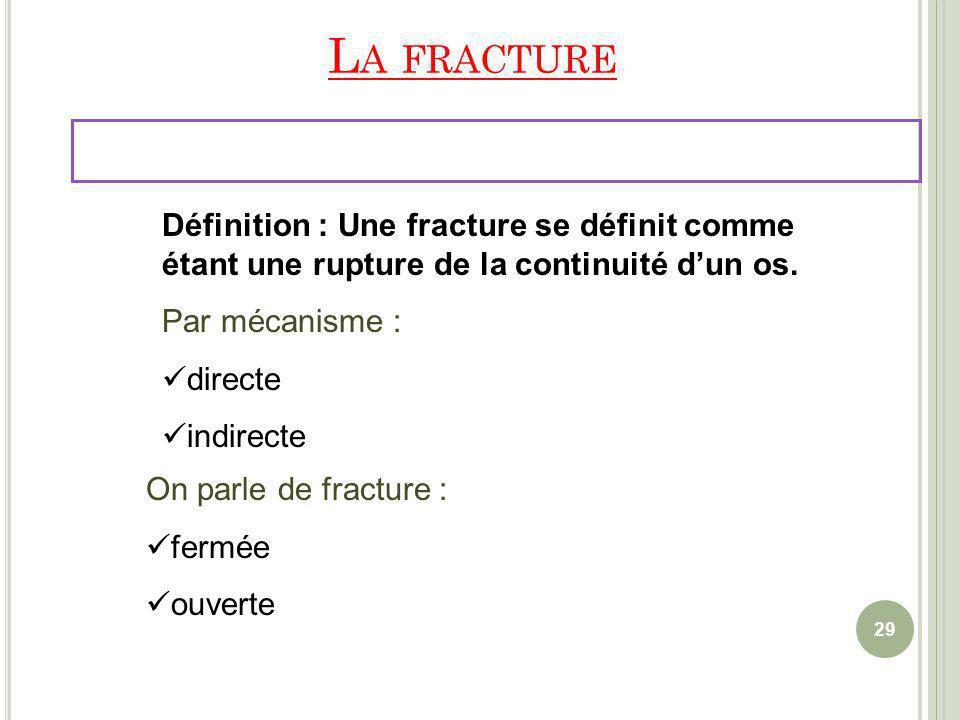 L A FRACTURE Définition : Une fracture se définit comme étant une rupture de la continuité dun os. Par mécanisme : directe indirecte On parle de fract