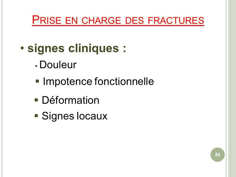 P RISE EN CHARGE DES FRACTURES signes cliniques : Douleur Impotence fonctionnelle Déformation Signes locaux 30