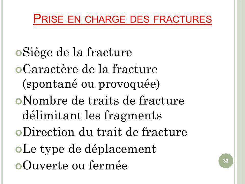 P RISE EN CHARGE DES FRACTURES Siège de la fracture Caractère de la fracture (spontané ou provoquée) Nombre de traits de fracture délimitant les fragments Direction du trait de fracture Le type de déplacement Ouverte ou fermée 32