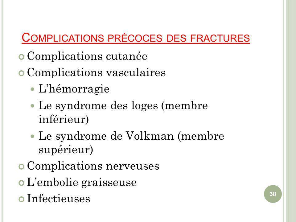 C OMPLICATIONS PRÉCOCES DES FRACTURES Complications cutanée Complications vasculaires Lhémorragie Le syndrome des loges (membre inférieur) Le syndrome