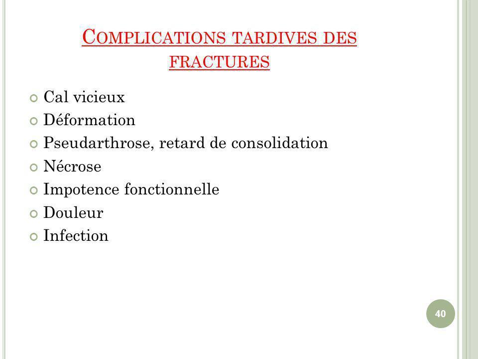 C OMPLICATIONS TARDIVES DES FRACTURES Cal vicieux Déformation Pseudarthrose, retard de consolidation Nécrose Impotence fonctionnelle Douleur Infection 40
