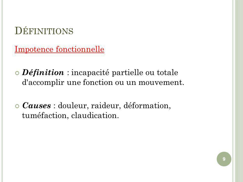D ÉFINITIONS Impotence fonctionnelle Définition : incapacité partielle ou totale d'accomplir une fonction ou un mouvement. Causes : douleur, raideur,