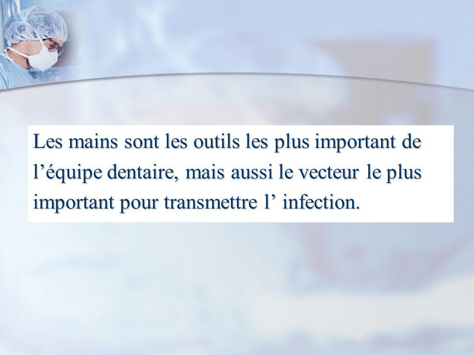 Les mains sont les outils les plus important de léquipe dentaire, mais aussi le vecteur le plus important pour transmettre l infection.