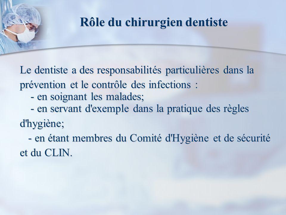 Rôle du chirurgien dentiste Le dentiste a des responsabilités particulières dans la prévention et le contrôle des infections : - en soignant les malades; - en servant d exemple dans la pratique des règles d hygiène; - en étant membres du Comité d Hygiène et de sécurité - en étant membres du Comité d Hygiène et de sécurité et du CLIN.