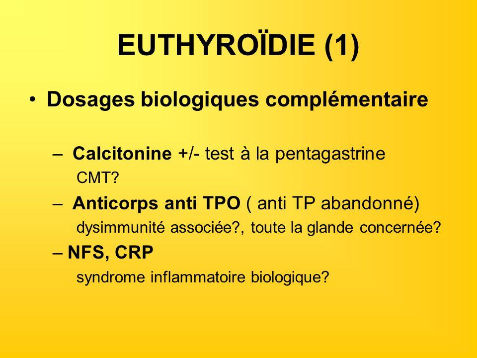 EUTHYROÏDIE (1) Dosages biologiques complémentaire – Calcitonine +/- test à la pentagastrine CMT? – Anticorps anti TPO ( anti TP abandonné) dysimmunit