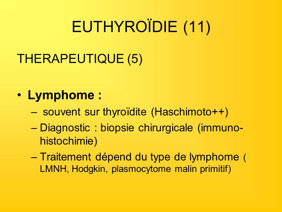 EUTHYROÏDIE (11) THERAPEUTIQUE (5) Lymphome : – souvent sur thyroïdite (Haschimoto++) –Diagnostic : biopsie chirurgicale (immuno- histochimie) –Traite