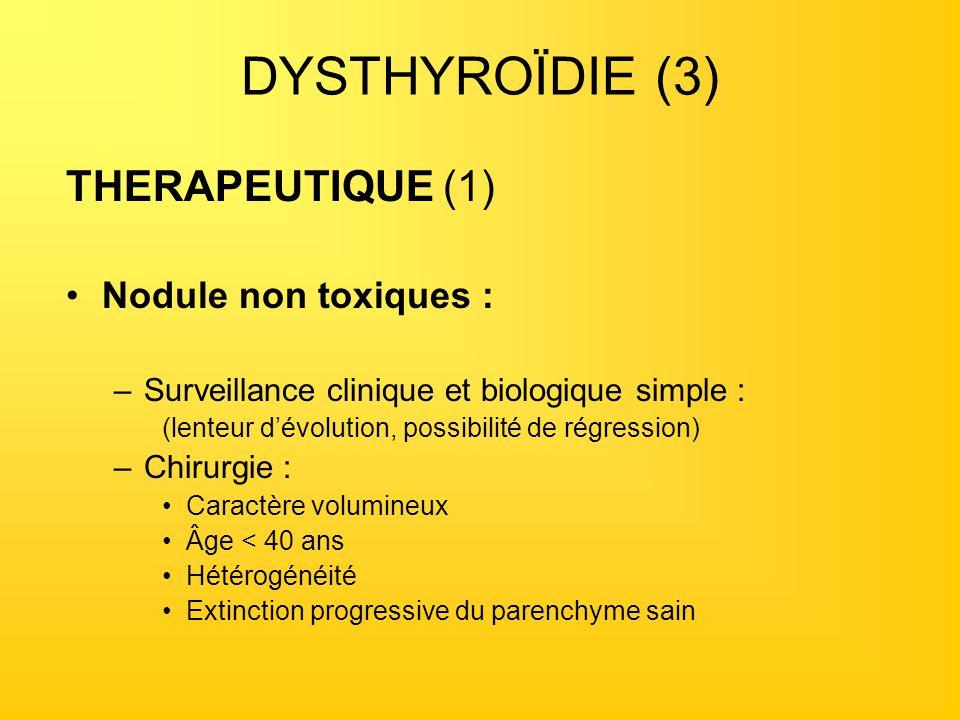 DYSTHYROÏDIE (3) THERAPEUTIQUE (1) Nodule non toxiques : –Surveillance clinique et biologique simple : (lenteur dévolution, possibilité de régression)