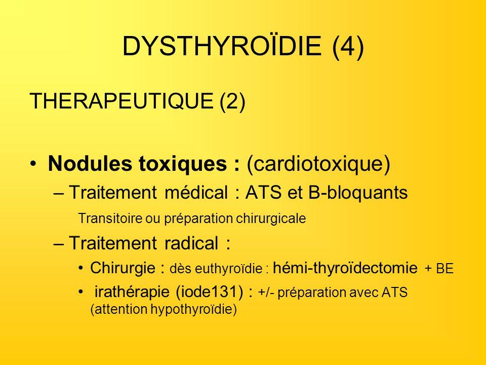 DYSTHYROÏDIE (4) THERAPEUTIQUE (2) Nodules toxiques : (cardiotoxique) –Traitement médical : ATS et B-bloquants Transitoire ou préparation chirurgicale