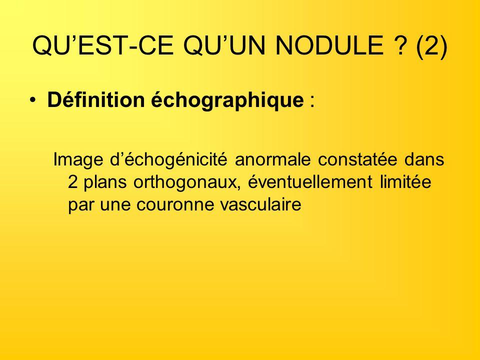 QUEST-CE QUUN NODULE ? (2) Définition échographique : Image déchogénicité anormale constatée dans 2 plans orthogonaux, éventuellement limitée par une