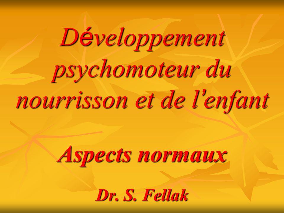 D é veloppement psychomoteur du nourrisson et de l enfant Aspects normaux Dr. S. Fellak