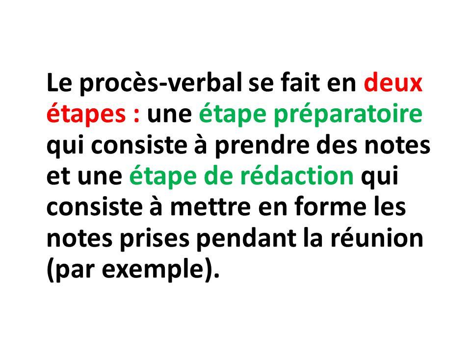 Le procès-verbal se fait en deux étapes : une étape préparatoire qui consiste à prendre des notes et une étape de rédaction qui consiste à mettre en f