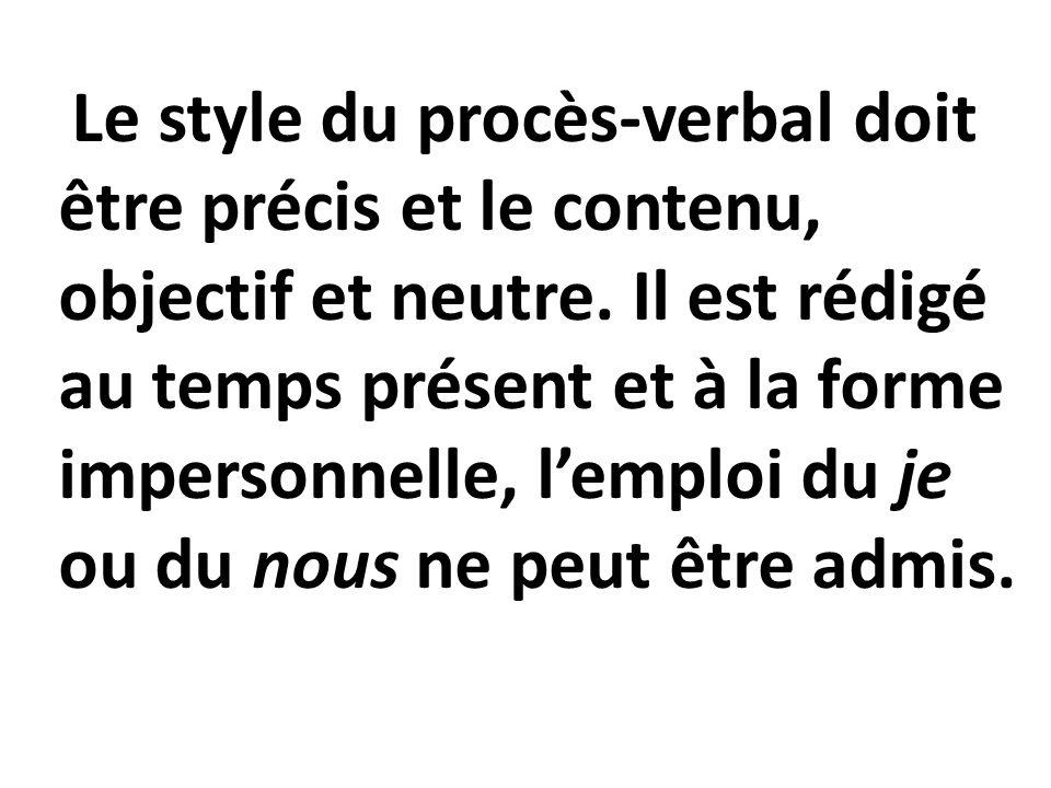 Le style du procès-verbal doit être précis et le contenu, objectif et neutre. Il est rédigé au temps présent et à la forme impersonnelle, lemploi du j