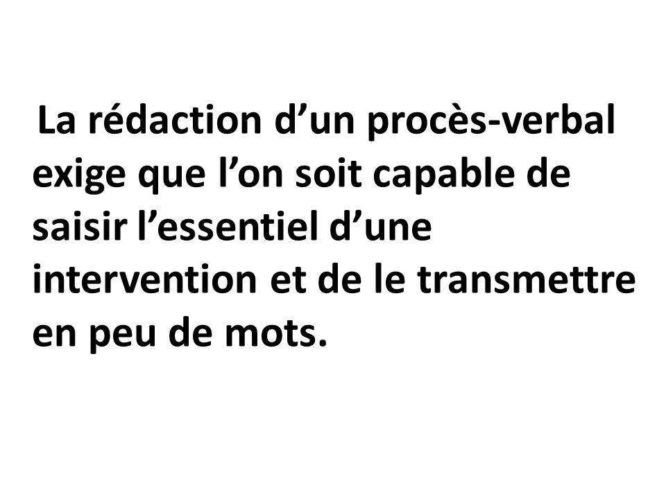 La rédaction dun procès-verbal exige que lon soit capable de saisir lessentiel dune intervention et de le transmettre en peu de mots.