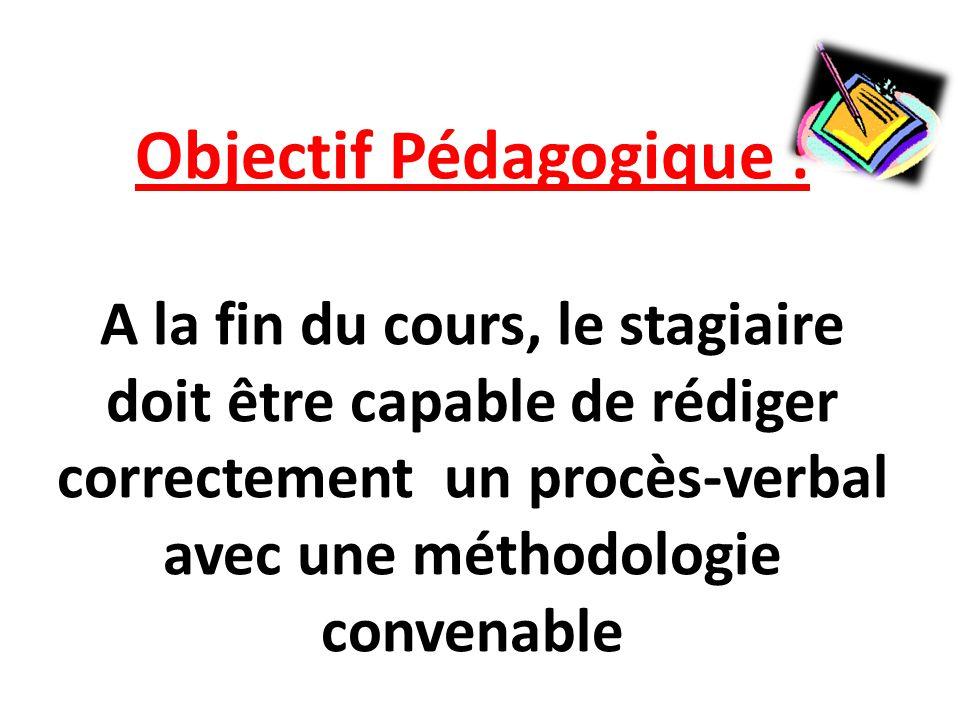 Objectif Pédagogique : A la fin du cours, le stagiaire doit être capable de rédiger correctement un procès-verbal avec une méthodologie convenable