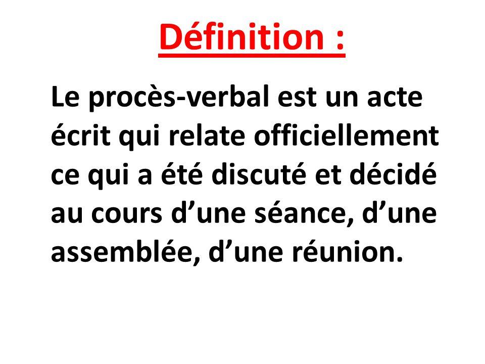 Définition : Le procès-verbal est un acte écrit qui relate officiellement ce qui a été discuté et décidé au cours dune séance, dune assemblée, dune ré