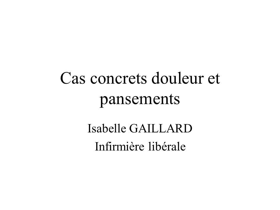 Cas concrets douleur et pansements Isabelle GAILLARD Infirmière libérale
