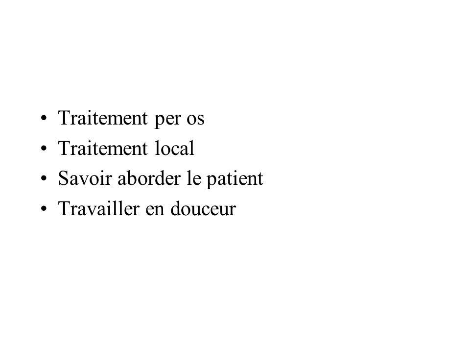 Traitement per os Traitement local Savoir aborder le patient Travailler en douceur