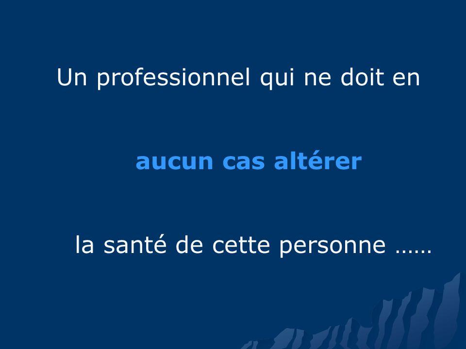 Un professionnel qui ne doit en aucun cas altérer la santé de cette personne ……