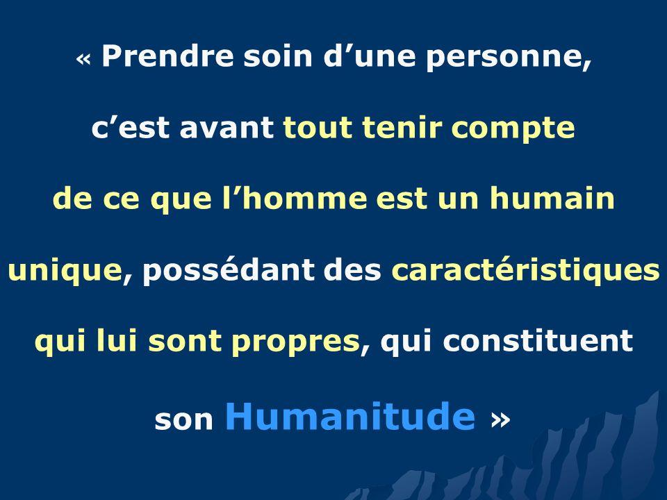 « Prendre soin dune personne, cest avant tout tenir compte de ce que lhomme est un humain unique, possédant des caractéristiques qui lui sont propres, qui constituent son Humanitude »