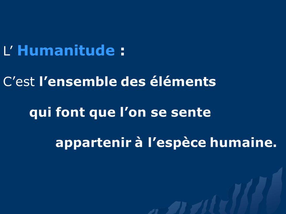 L Humanitude : Cest lensemble des éléments qui font que lon se sente appartenir à lespèce humaine.
