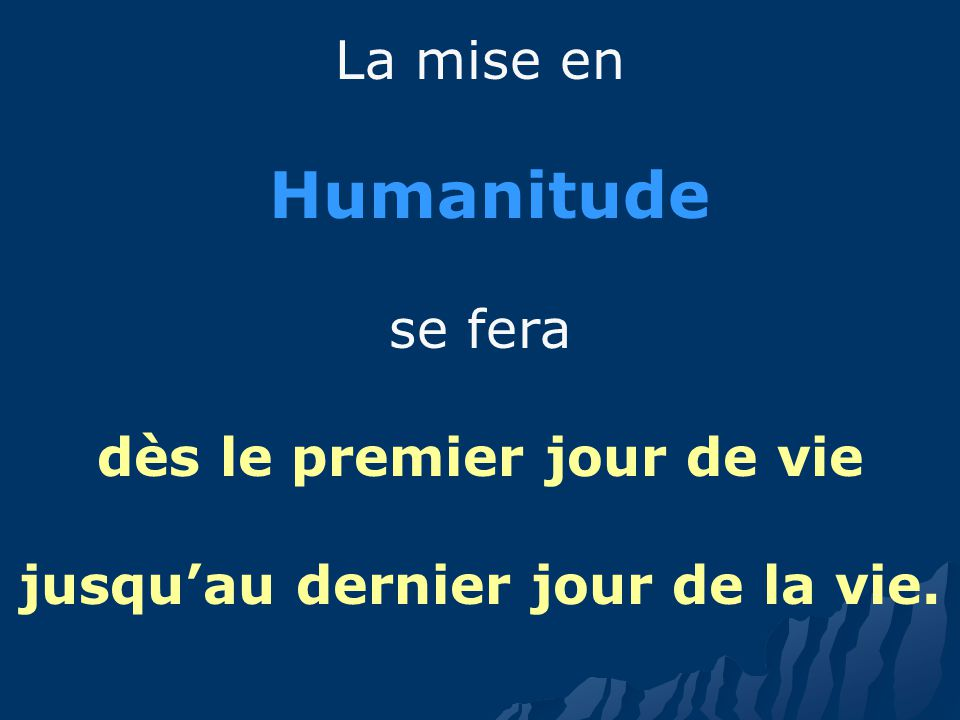 La mise en Humanitude se fera dès le premier jour de vie jusquau dernier jour de la vie.